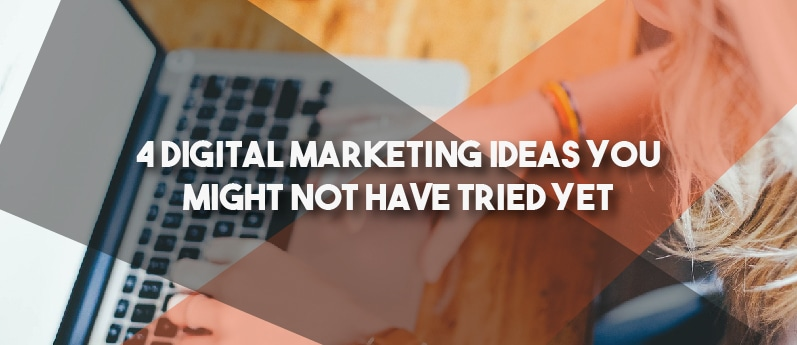 4 Digital Marketing Ideas You Might Not Have Tried Yet