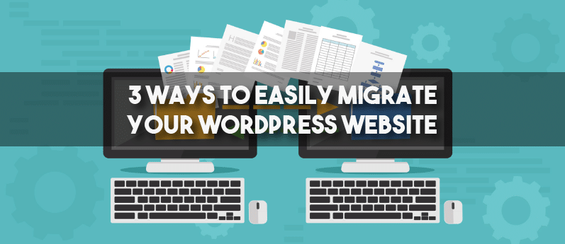3 Ways To Easily Migrate Your WordPress Website