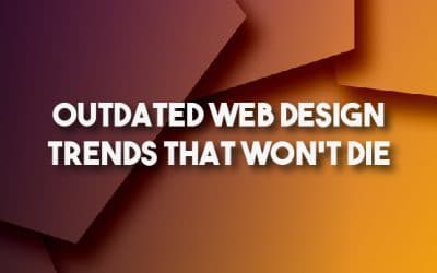 Outdated Web Design Trends That Won't Die