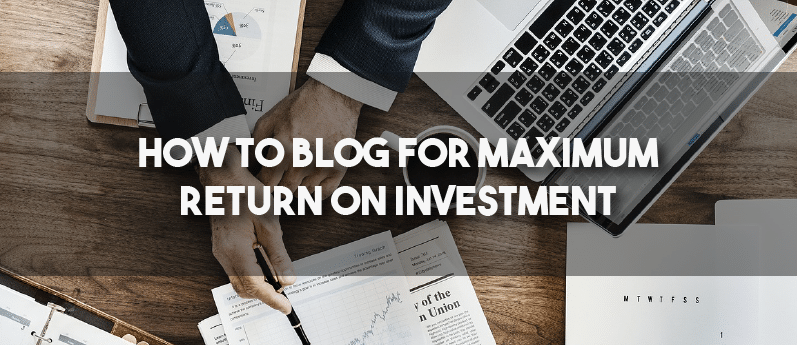 How to blog for maximum return on investment