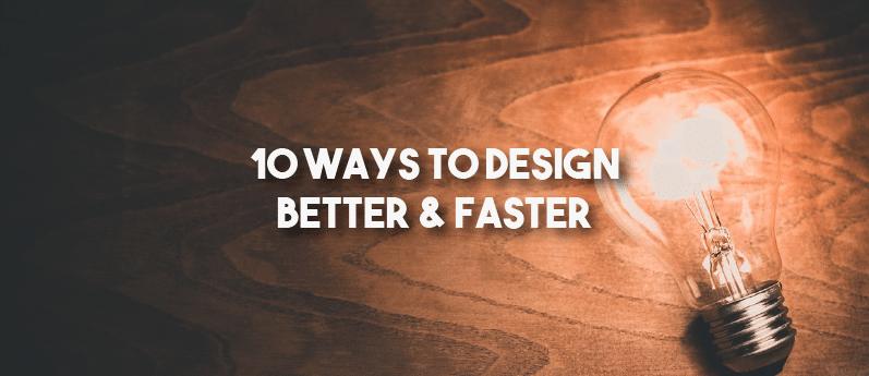 10 Ways to Design Better & Faster