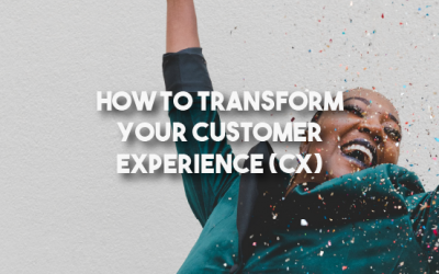 How To Transform Your Customer Experience (CX)